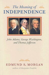 The Meaning of Independence: John Adams, George Washington, and Thomas Jefferson MEANING OF INDEPENDENCE (Richard Lectures for 1975, University of Virginia) [ Edmund S. Morgan ]