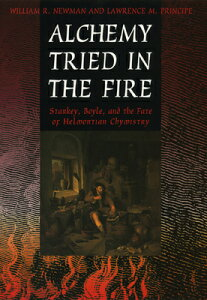Alchemy Tried in the Fire: Starkey, Boyle, and the Fate of Helmontian Chymistry ALCHEMY TRIED IN THE FIRE [ William R. Newman ]