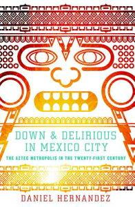 Down & Delirious in Mexico City: The Aztec Metropolis in the Twenty-First Century DOWN & DELIRIOUS IN MEXICO CIT [ Daniel Hernandez ]
