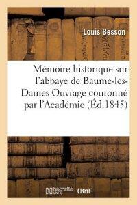 Memoire Historique Sur L'Abbaye de Baume-Les-Dames Ouvrage Couronne Par L'Academie = Ma(c)Moire Hist FRE-MEMOIRE HISTORIQUE SUR LAB (Histoire) [ Louis Besson ]