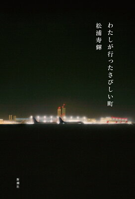 わたしが行ったさびしい町  著:松浦寿輝