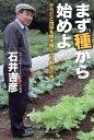 まず種から始めよ からだと地球を癒す種と土と野菜の本 [ 石井吉彦 ]