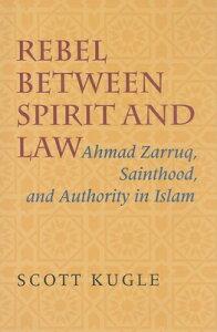 Rebel Between Spirit and Law: Ahmad Zarruq, Sainthood, and Authority in Islam REBEL BETWEEN SPIRIT & LAW [ Scott Kugle ]