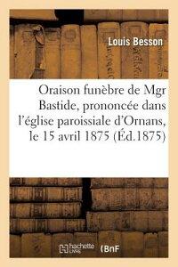 Oraison Funebre de Mgr Bastide, Prononcee Dans L'Eglise Paroissiale D'Ornans, Le 15 Avril 1875 = Ora FRE-ORAISON FUNEBRE DE MGR BAS (Histoire) [ Louis Besson ]