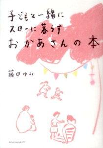 【送料無料】子どもと一緒にスローに暮らすおかあさんの本 [ 藤田ゆみ ]