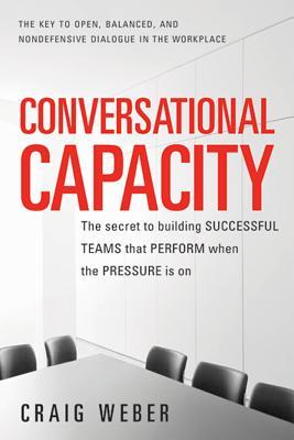 洋書, SOCIAL SCIENCE Conversational Capacity: The Secret to Building Successful Teams That Perform When the Pressure Is o CONVERSATIONAL CAPACITY Craig Weber