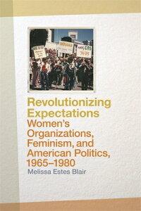 Revolutionizing Expectations: Women's Organizations, Feminism, and American Politics, 1965-1980 REVOLUTIONIZING EXPECTATIONS [ Melissa Estes Blair ]