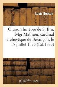 Oraison Funebre de S. Em. Mgr Mathieu, Cardinal Archeveque de Besancon, 15 Juillet 1875 = Oraison Fu FRE-ORAISON FUNEBRE DE S EM MG (Histoire) [ Louis Besson ]
