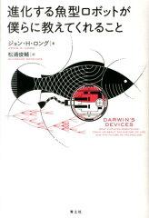 【送料無料】進化する魚型ロボットが僕らに教えてくれること [ ジョン・H.ロング ]