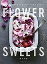FLOWER SWEETS エディブルフラワーでつくるロマンチックな大人スイーツ ティータイム、ギフト、記念日に 食べられる花を使ったリッチなおもてなし [ 袴田 尚弥 ]