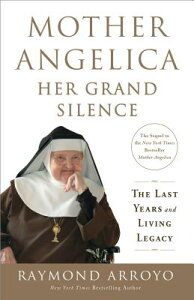 Mother Angelica: Her Grand Silence: The Last Years and Living Legacy MOTHER ANGELICA HER GRAND SILE [ Raymond Arroyo ]