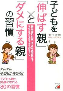子どもを「伸ばす親」と「ダメにする親」の習慣 (Asuka business & language book) [ 池江俊博 ]