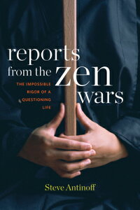 Reports from the Zen Wars: The Impossible Rigor of a Questioning Life REPORTS FROM THE ZEN WARS [ Steve Antinoff ]