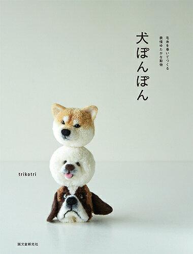 犬ぽんぽん 毛糸を巻いてつくる表情ゆたかな動物 [ trikotri ]