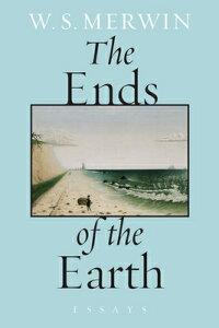 The Ends of the Earth: Essays ENDS OF THE EARTH [ W. S. Merwin ]