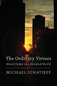 The Ordinary Virtues: Moral Order in a Divided World ORDINARY VIRTUES [ Michael Ignatieff ]