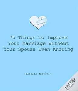 75 Things to Improve Your Marriage Without Your Spouse Even Knowing 75 THINGS TO IMPROVE YOUR MARR (Good Things to Know) [ Barbara Bartlein ]