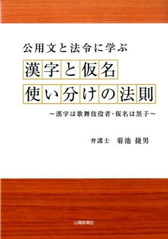 公用文と法令に学ぶ漢字と仮名使い分けの法則 漢字は歌舞伎役者・仮名は黒子 [ 菊池捷男 ]