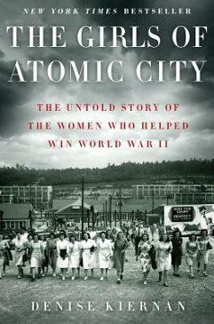 The Girls of Atomic City: The Untold Story of the Women Who Helped Win World War II GIRLS OF ATOMIC CITY [ Denise Kiernan ]