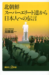 【送料無料】北朝鮮スーパーエリート達から日本人への伝言 [ 加藤嘉一 ]