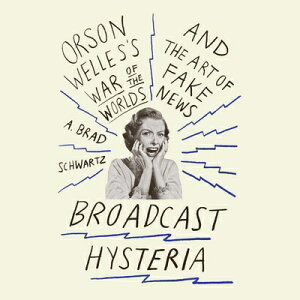 Broadcast Hysteria: Orson Welles's War of the World's and the Art of Fake News BROADCAST HYSTERIA 9D [ A. Brad Schwartz ]