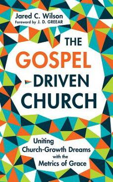 The Gospel-Driven Church: Uniting Church Growth Dreams with the Metrics of Grace GOSPEL-DRIVEN CHURCH 6D [ Jared C. Wilson ]