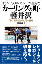オリンピック・レガシーが生んだカーリングの町・軽井沢 「SC軽井沢クラブ」の挑戦 [ 間野義之 ]