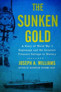 The Sunken Gold: A Story of World War I Espionage and the Greatest Treasure Salvage in History SUNKEN GOLD [ Joseph A. Williams ]