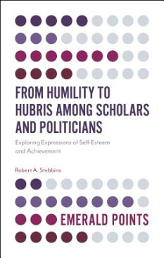 From Humility to Hubris Among Scholars and Politicians: Exploring Expressions of Self-Esteem and Ach FROM HUMILITY TO HUBRIS AMONG (Emerald Points) [ Robert A. Stebbins ]
