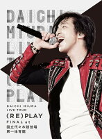 DAICHI MIURA LIVE TOUR (RE)PLAY FINAL at 国立代々木競技場第一体育館【Blu-ray】
