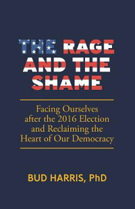 The Rage and the Shame: Facing Ourselves After the 2016 Election and Reclaiming the Heart of Our Dem RAGE & THE SHAME [ Bud Harris ]