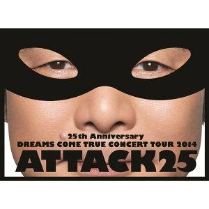 25th ANNIVERSARY DREAMS COME TRUE CONCERT TOUR 2014 ATTACK25 【初回限定盤】 [ DREAMS COME TRUE ]