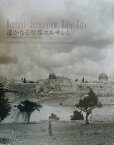 遙かなる聖都エルサレム ガラス乾板に残された100年前の聖地 [ 遙かなる聖都エルサレム編集委員会 ]