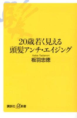【送料無料】20歳若く見える頭髪アンチ・エイジング [ 板羽忠徳 ]