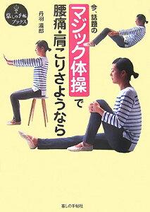 【送料無料】マジック体操で腰痛・肩こりさようなら [ 丹羽滋郎 ]
