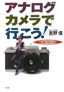 【送料無料】アナログカメラで行こう!(35mm一眼レフ&コンパクト機) [ 吉野信 ]