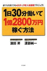 【送料無料】1日30分働いて1億2800万円稼ぐ方法 [ 浜田昇 ]