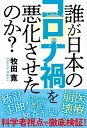 誰が日本のコロナ禍を悪化させたのか? [ 牧田寛 ]
