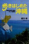 歩きはじめた沖縄 沖縄の自然と歴史、そして辺野古 [ 緒方修 ]
