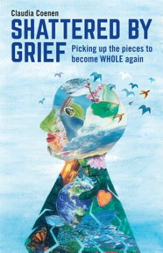 Shattered by Grief: Picking Up the Pieces to Become Whole Again SHATTERED BY GRIEF [ Claudia Coenen ]