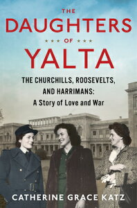 The Daughters of Yalta: The Churchills, Roosevelts, and Harrimans: A Story of Love and War DAUGHTERS OF YALTA [ Catherine Grace Katz ]