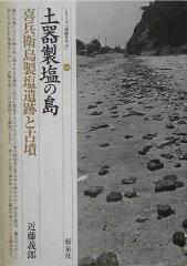【送料無料】土器製塩の島・喜兵衛島製塩遺跡と古墳 [ 近藤義郎 ]