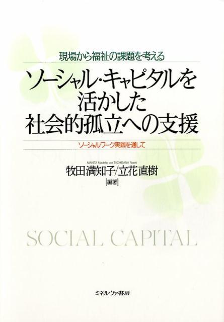 現場から福祉の課題を考えるソーシャル・キャピタルを活かした社会的孤立への支援 [ 牧田満知子 ]