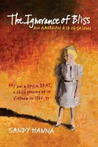 The Ignorance of Bliss: An American Kid in Saigon IGNORANCE OF BLISS [ Sandy Hanna ]