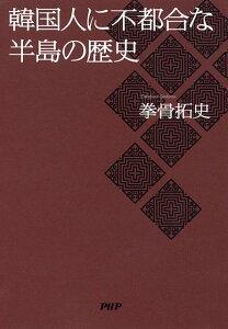 【送料無料】韓国人に不都合な半島の歴史 [ 拳骨拓史 ]