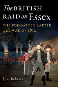 The British Raid on Essex: The Forgotten Battle of the War of 1812 BRITISH RAID ON ESSEX [ Jerry Roberts ]