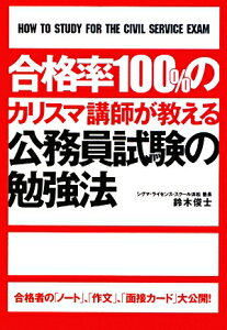 【送料無料】合格率100%のカリスマ講師が教える公務員試験の勉強法 [ 鈴木俊士 ]