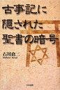 【送料無料】古事記に隠された聖書の暗号 [ 石川倉二 ]