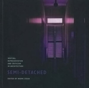 Semi-Detached: Writing, Representation and Criticism in Architecture SEMI-DETACHED [ Naomi Stead ]