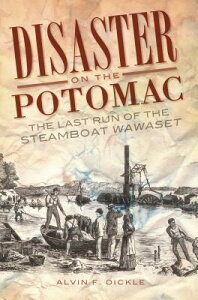 Disaster on the Potomac: The Last Run of the Steamboat Wawaset DISASTER ON THE POTOMAC [ Alvin F. Oickle ]